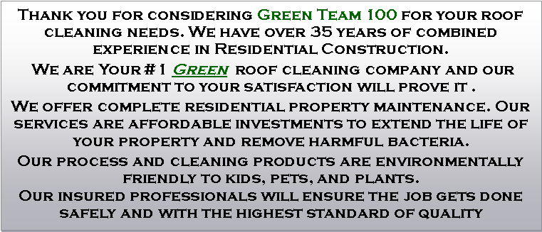 Text Box: Thank you for considering Green Team 100 for your roof cleaning needs. We have over 35 years of combined experience in Residential Construction.